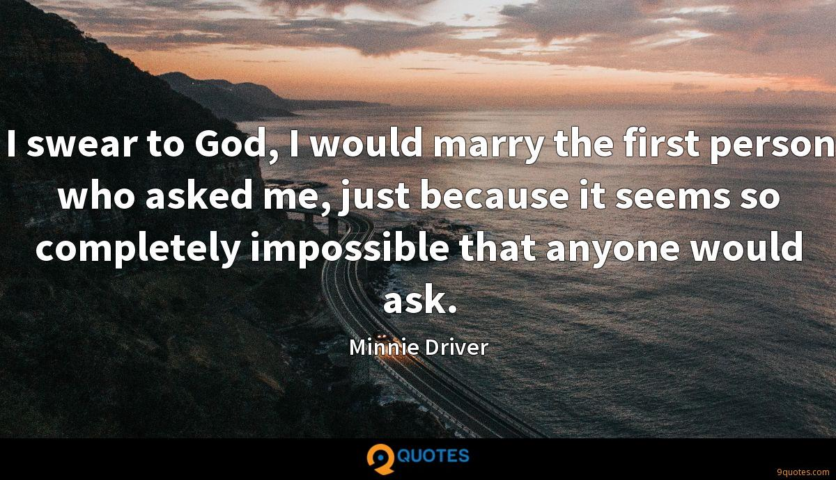 I swear to God, I would marry the first person who asked me, just because it seems so completely impossible that anyone would ask.