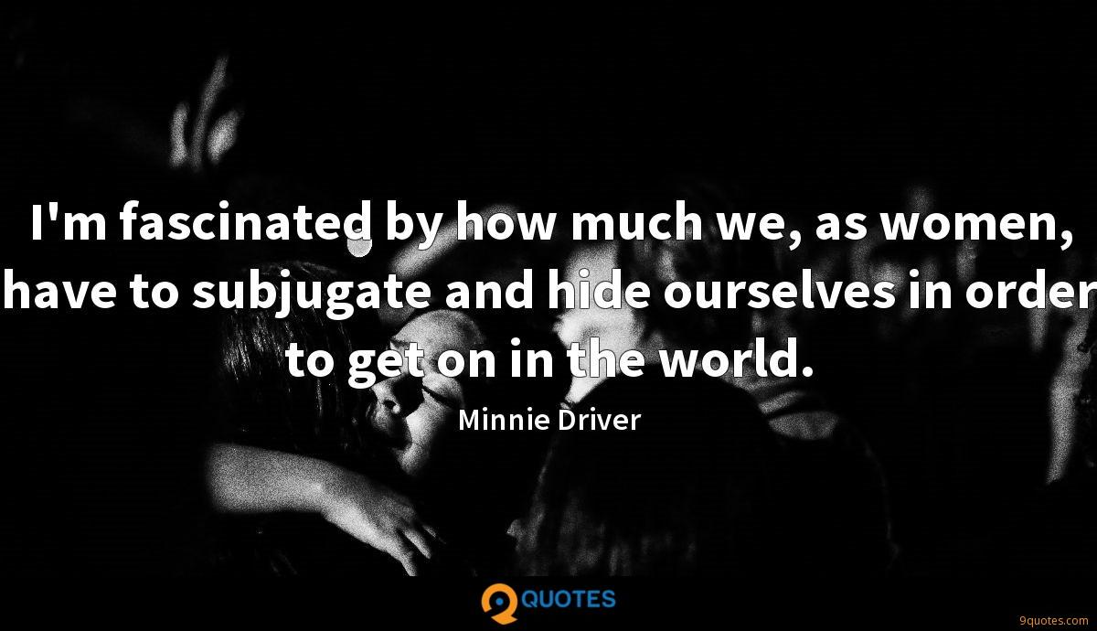 I'm fascinated by how much we, as women, have to subjugate and hide ourselves in order to get on in the world.