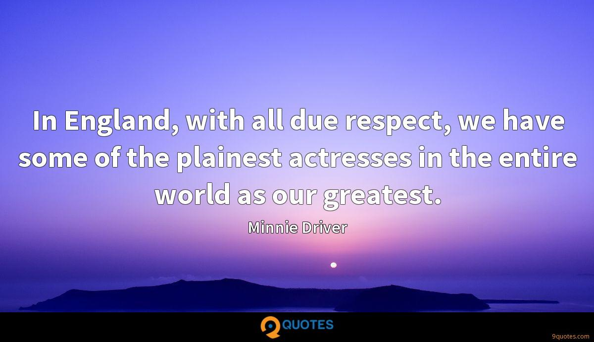 In England, with all due respect, we have some of the plainest actresses in the entire world as our greatest.