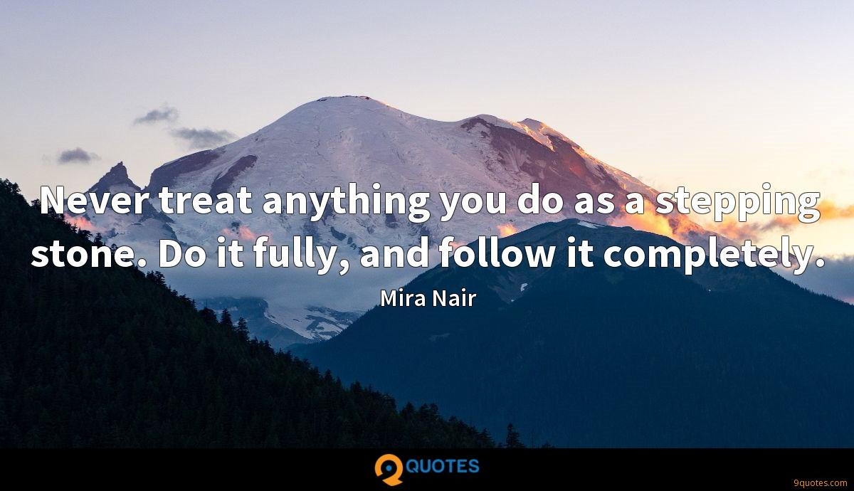 Never treat anything you do as a stepping stone. Do it fully, and follow it completely.