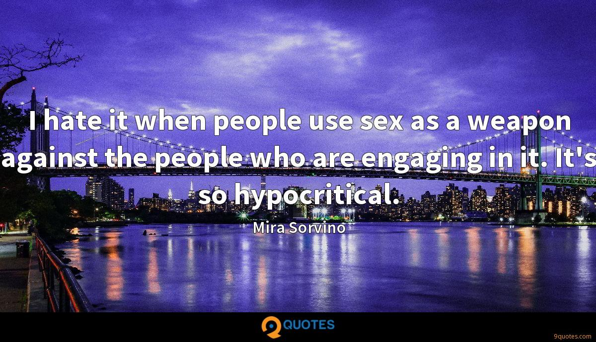 I hate it when people use sex as a weapon against the people who are engaging in it. It's so hypocritical.