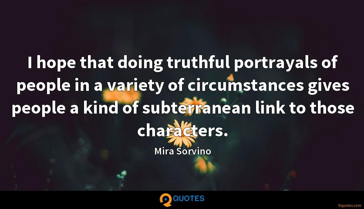 I hope that doing truthful portrayals of people in a variety of circumstances gives people a kind of subterranean link to those characters.
