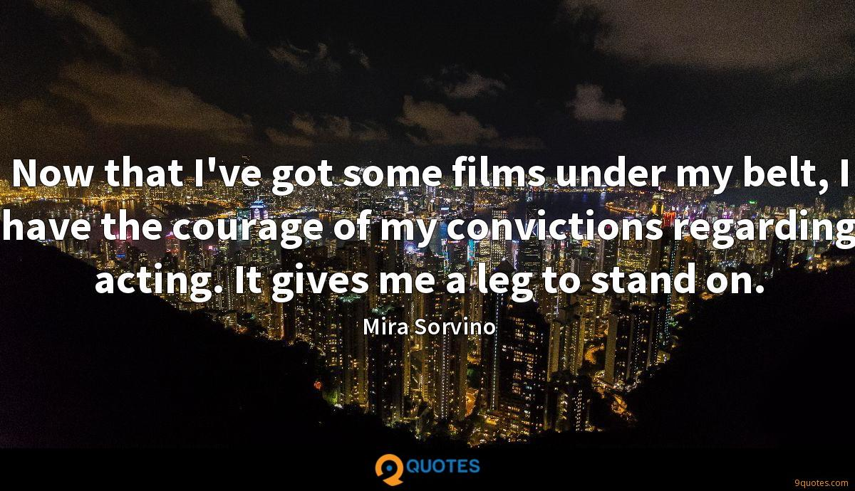Now that I've got some films under my belt, I have the courage of my convictions regarding acting. It gives me a leg to stand on.