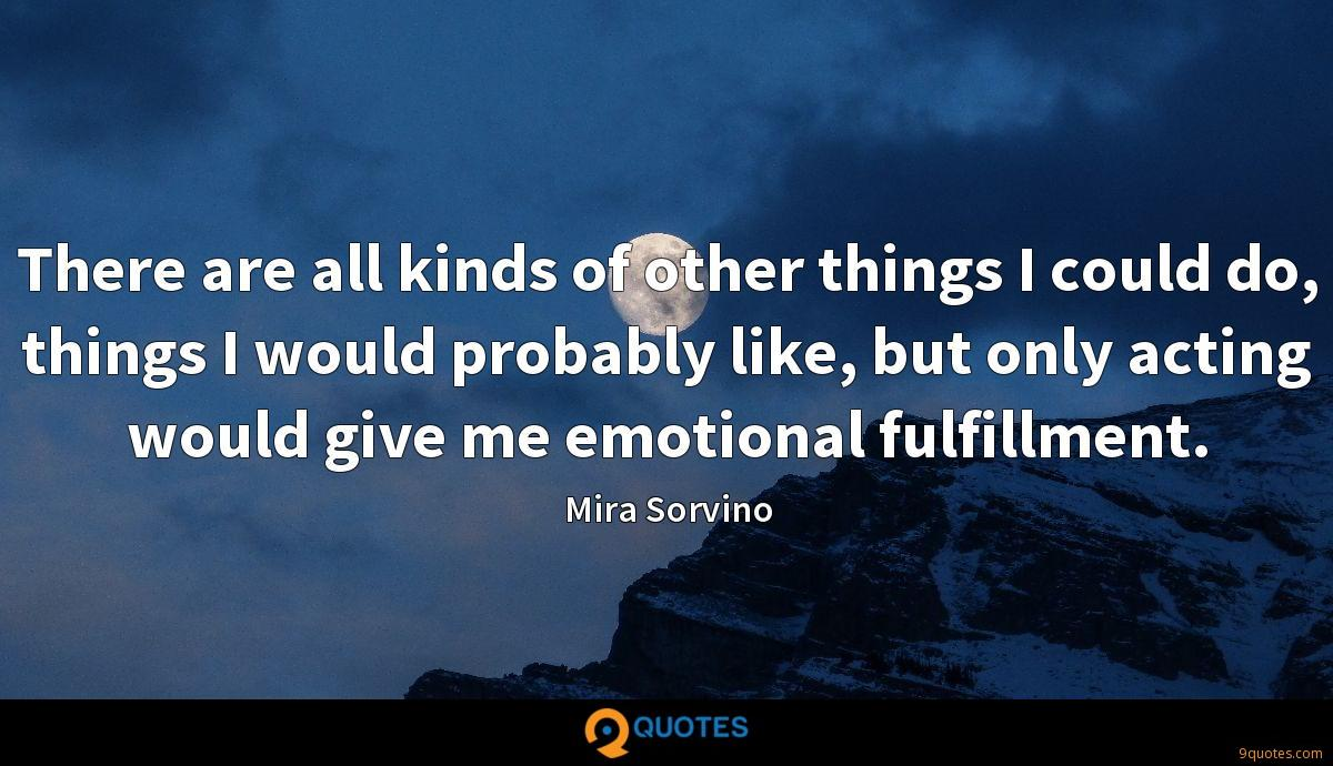 There are all kinds of other things I could do, things I would probably like, but only acting would give me emotional fulfillment.