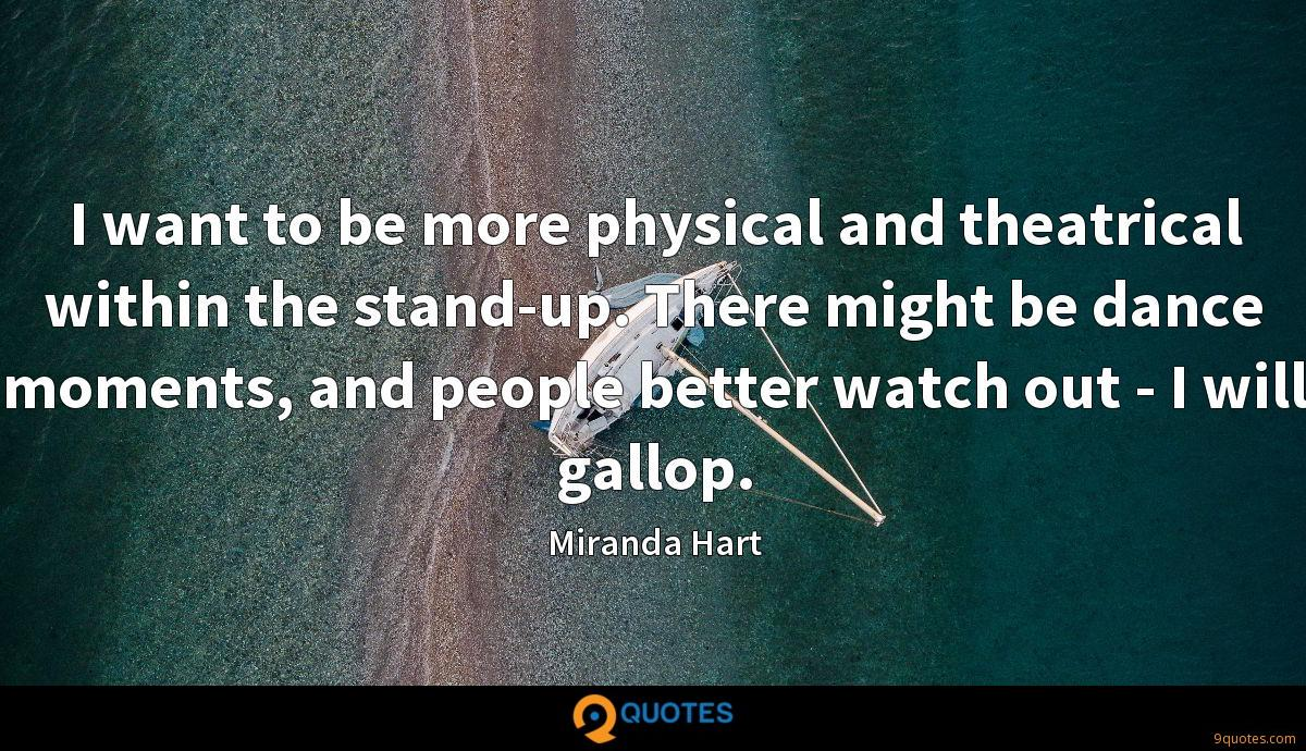 I want to be more physical and theatrical within the stand-up. There might be dance moments, and people better watch out - I will gallop.