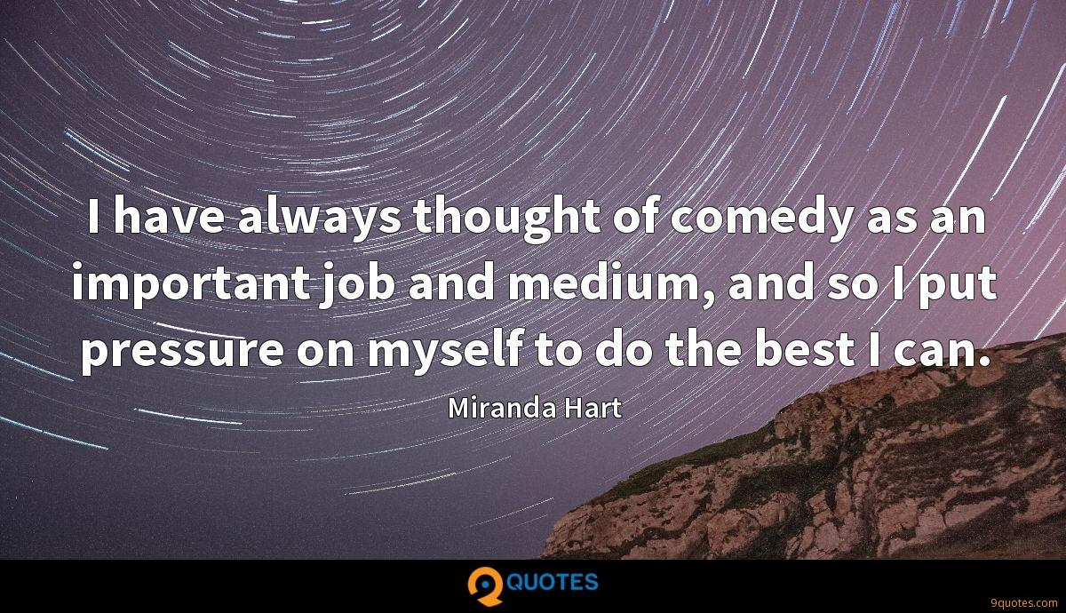 I have always thought of comedy as an important job and medium, and so I put pressure on myself to do the best I can.