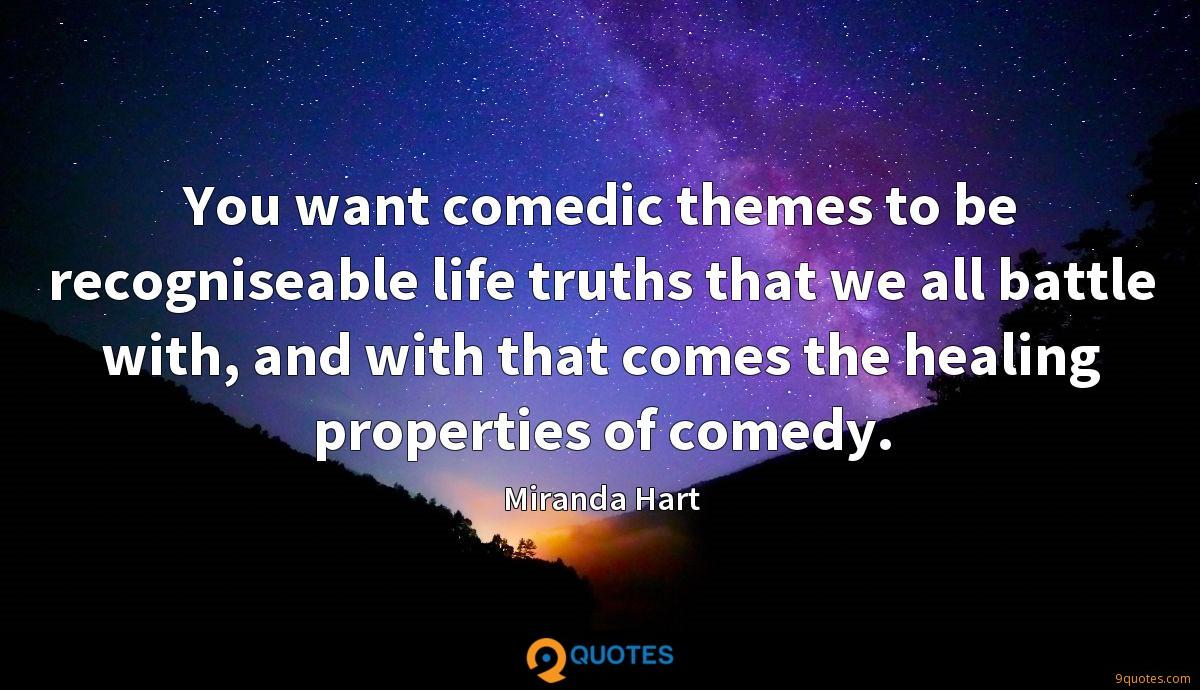 You want comedic themes to be recogniseable life truths that we all battle with, and with that comes the healing properties of comedy.