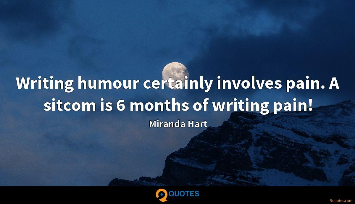 Writing humour certainly involves pain. A sitcom is 6 months of writing pain!