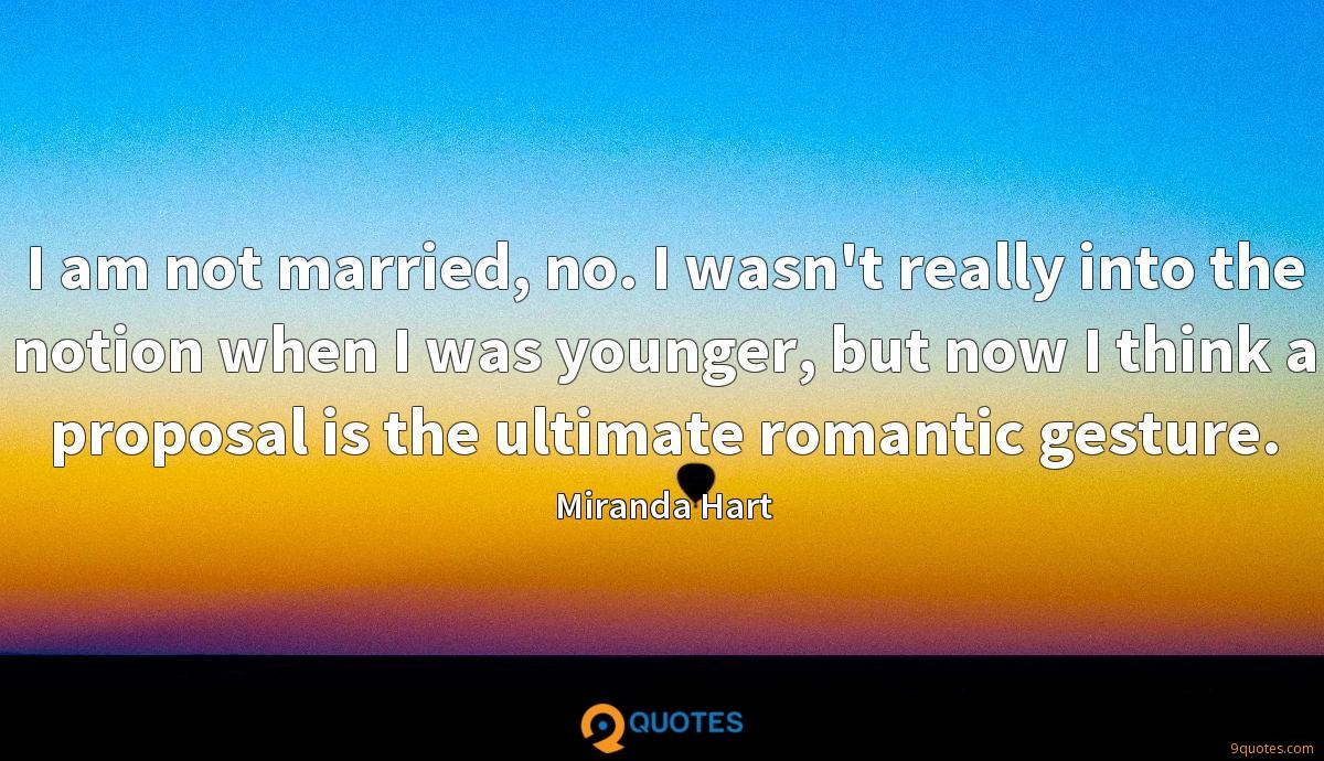 I am not married, no. I wasn't really into the notion when I was younger, but now I think a proposal is the ultimate romantic gesture.
