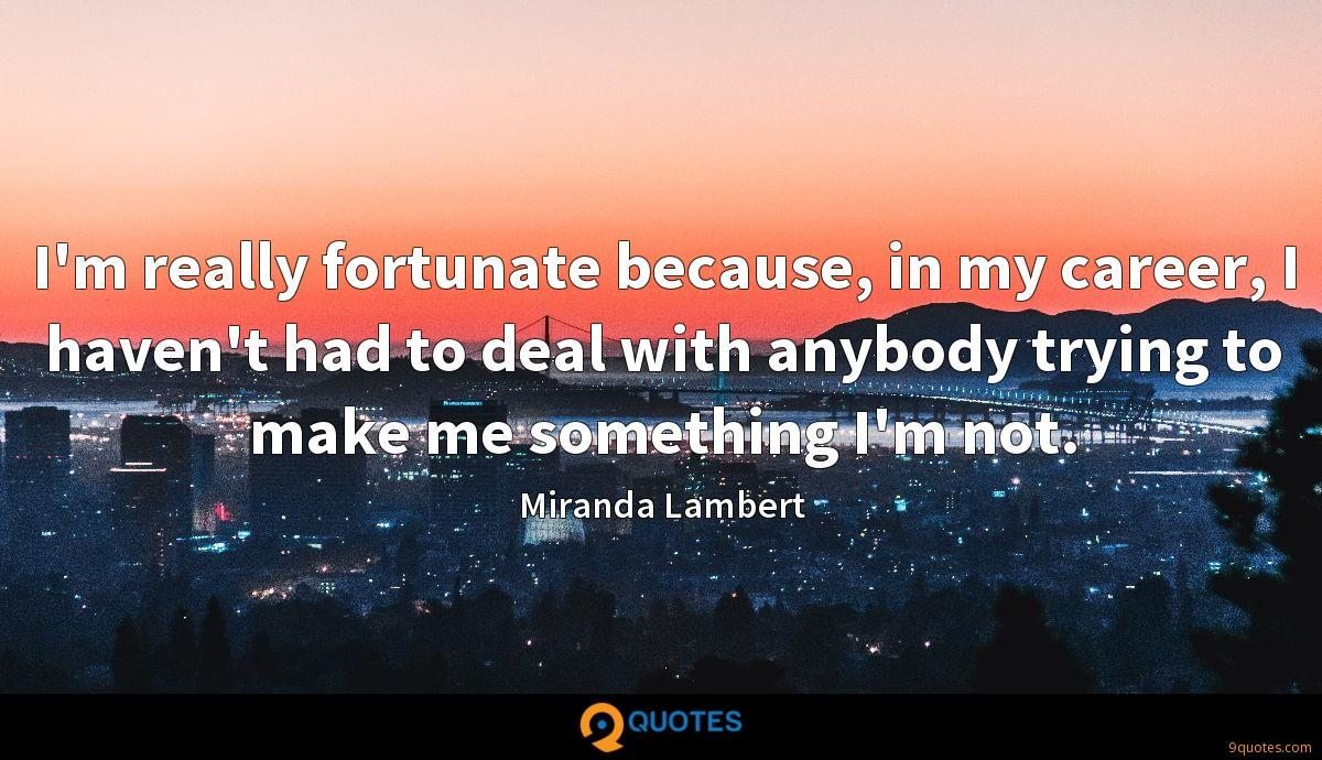 I'm really fortunate because, in my career, I haven't had to deal with anybody trying to make me something I'm not.