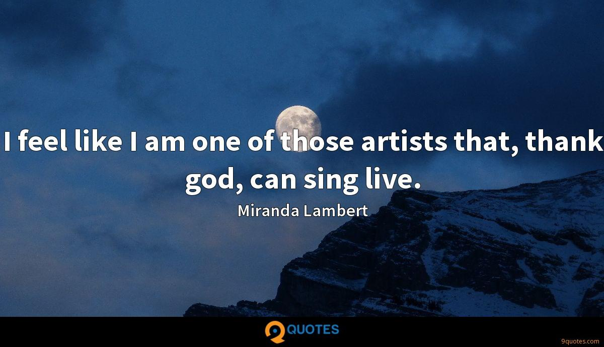 I feel like I am one of those artists that, thank god, can sing live.