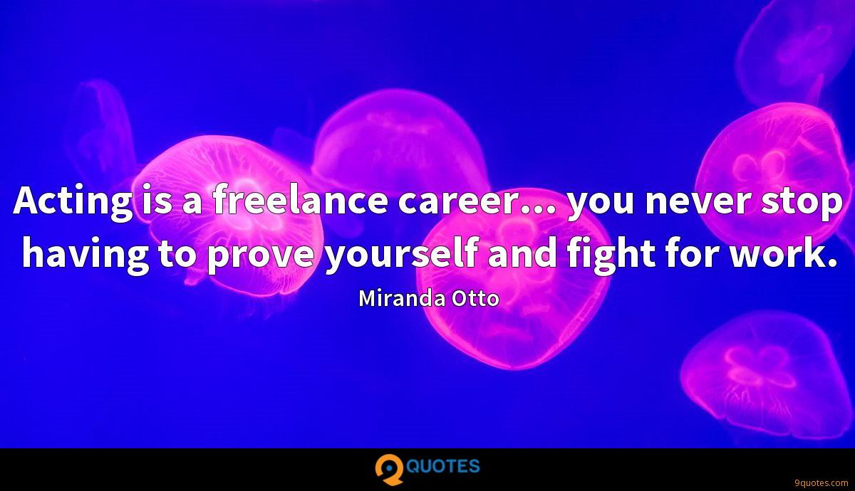 Acting is a freelance career... you never stop having to prove yourself and fight for work.
