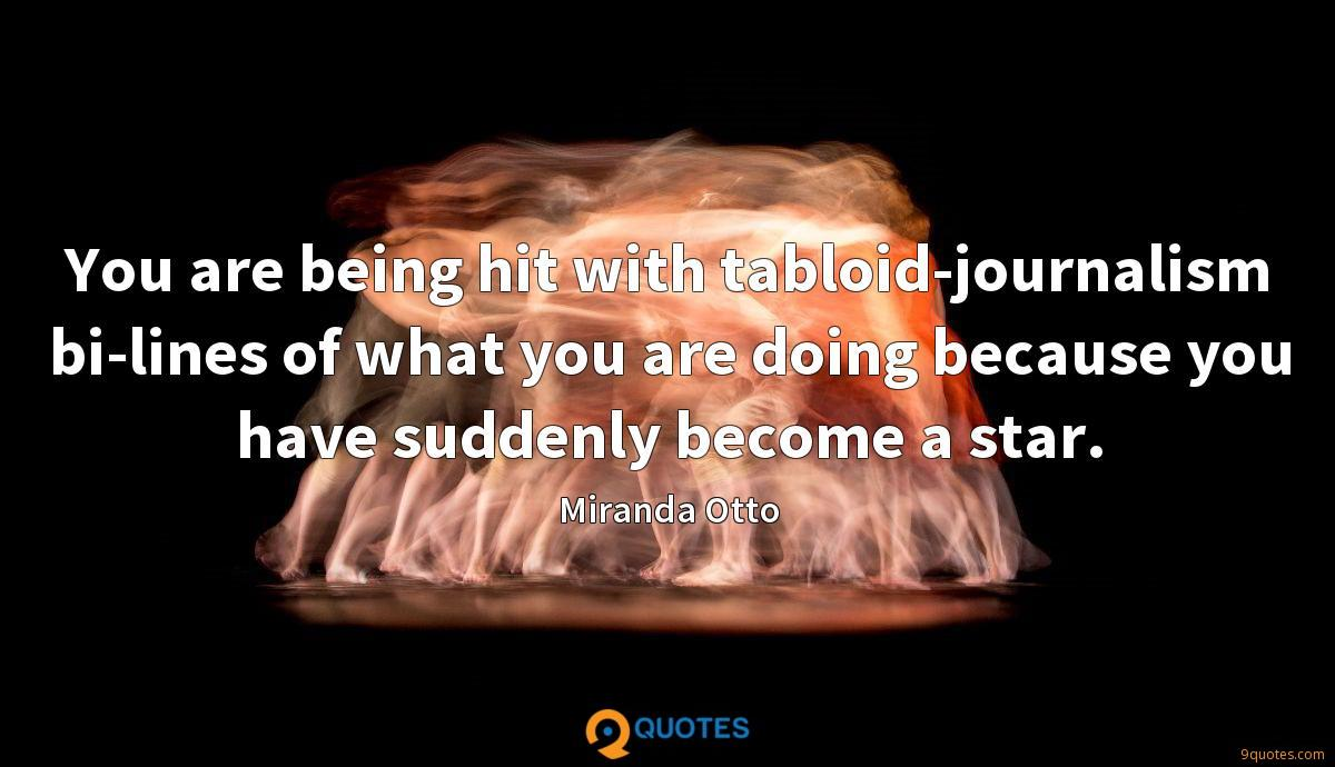 You are being hit with tabloid-journalism bi-lines of what you are doing because you have suddenly become a star.