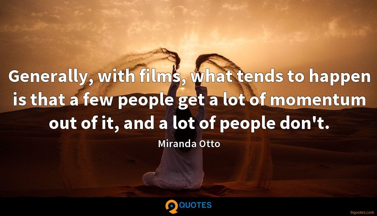 Generally, with films, what tends to happen is that a few people get a lot of momentum out of it, and a lot of people don't.