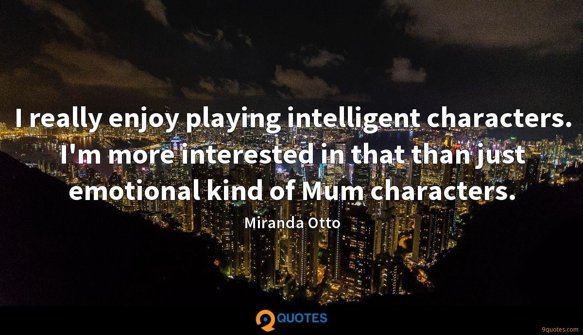 I really enjoy playing intelligent characters. I'm more interested in that than just emotional kind of Mum characters.