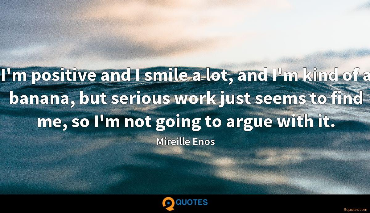 I'm positive and I smile a lot, and I'm kind of a banana, but serious work just seems to find me, so I'm not going to argue with it.
