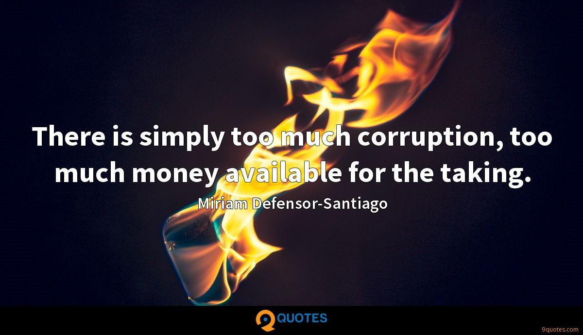 There is simply too much corruption, too much money available for the taking.
