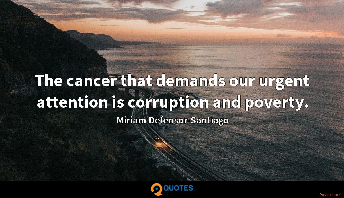 The cancer that demands our urgent attention is corruption and poverty.