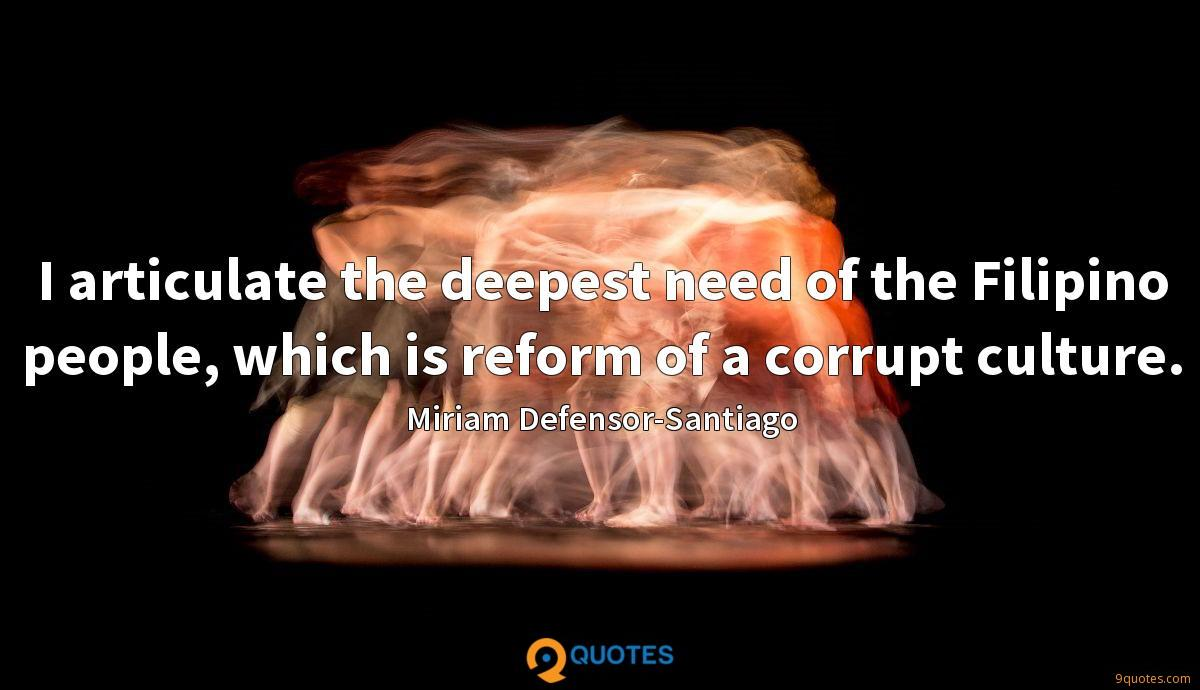 I articulate the deepest need of the Filipino people, which is reform of a corrupt culture.