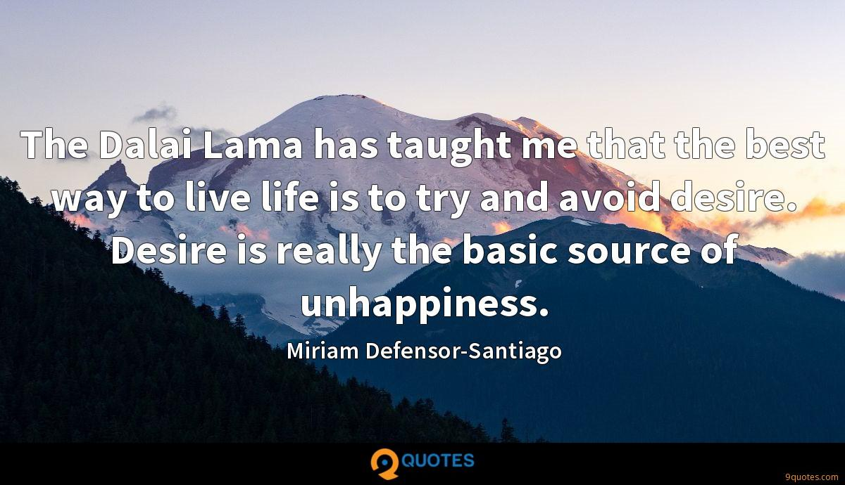 The Dalai Lama has taught me that the best way to live life is to try and avoid desire. Desire is really the basic source of unhappiness.