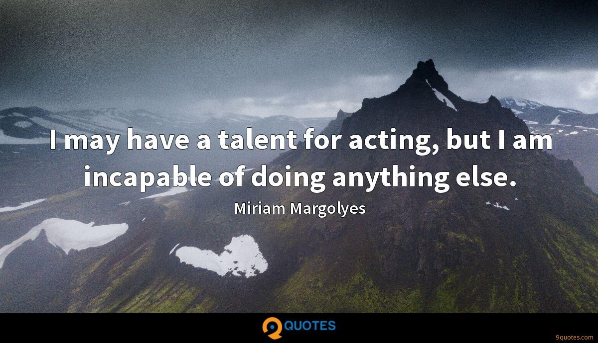 I may have a talent for acting, but I am incapable of doing anything else.