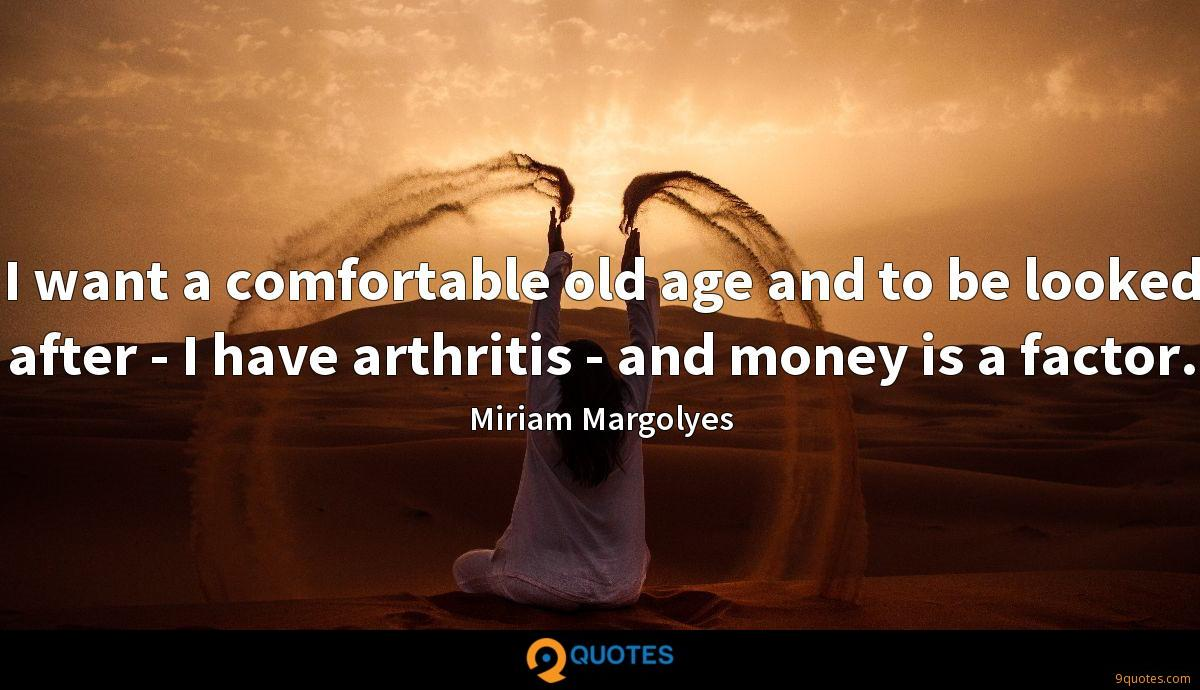I want a comfortable old age and to be looked after - I have arthritis - and money is a factor.