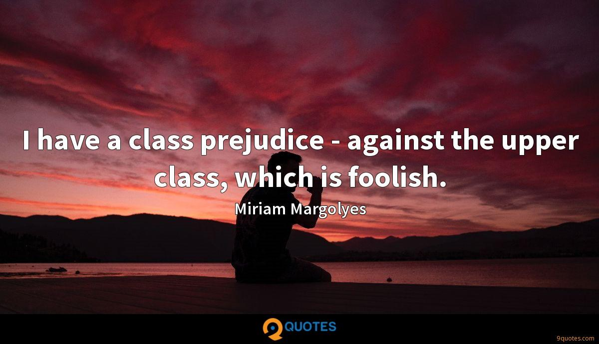 I have a class prejudice - against the upper class, which is foolish.