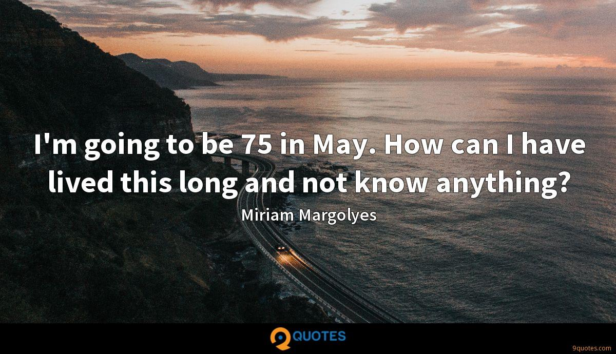 I'm going to be 75 in May. How can I have lived this long and not know anything?