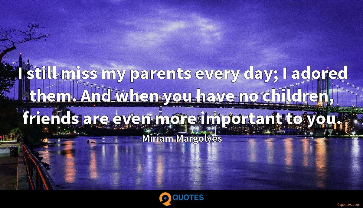 I still miss my parents every day; I adored them. And when you have no children, friends are even more important to you.
