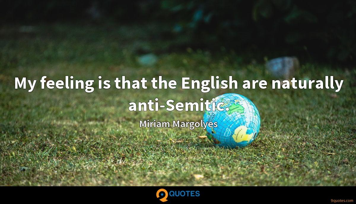 My feeling is that the English are naturally anti-Semitic.