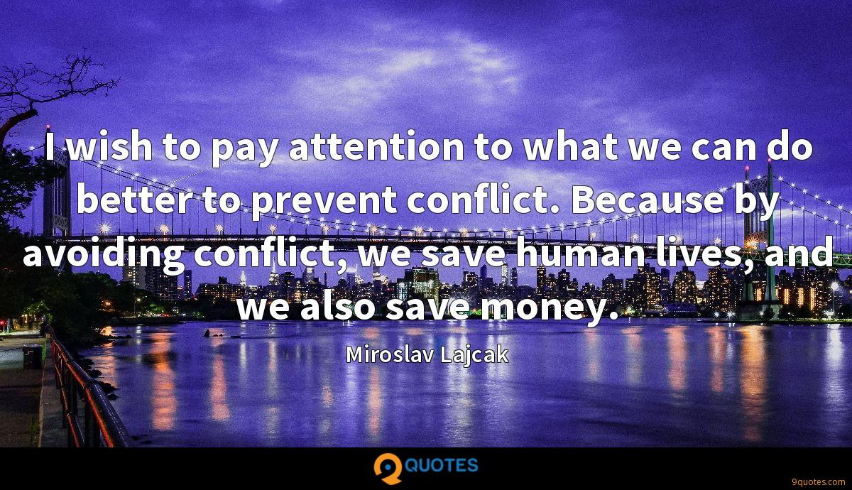 I wish to pay attention to what we can do better to prevent conflict. Because by avoiding conflict, we save human lives, and we also save money.
