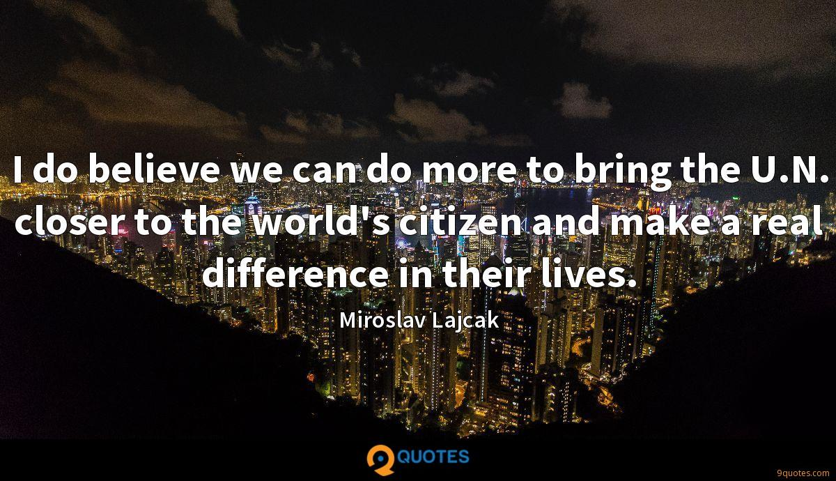 I do believe we can do more to bring the U.N. closer to the world's citizen and make a real difference in their lives.