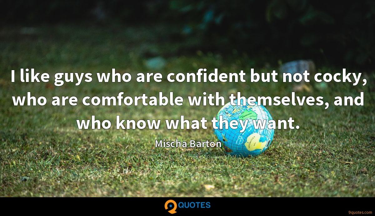 I like guys who are confident but not cocky, who are comfortable with themselves, and who know what they want.