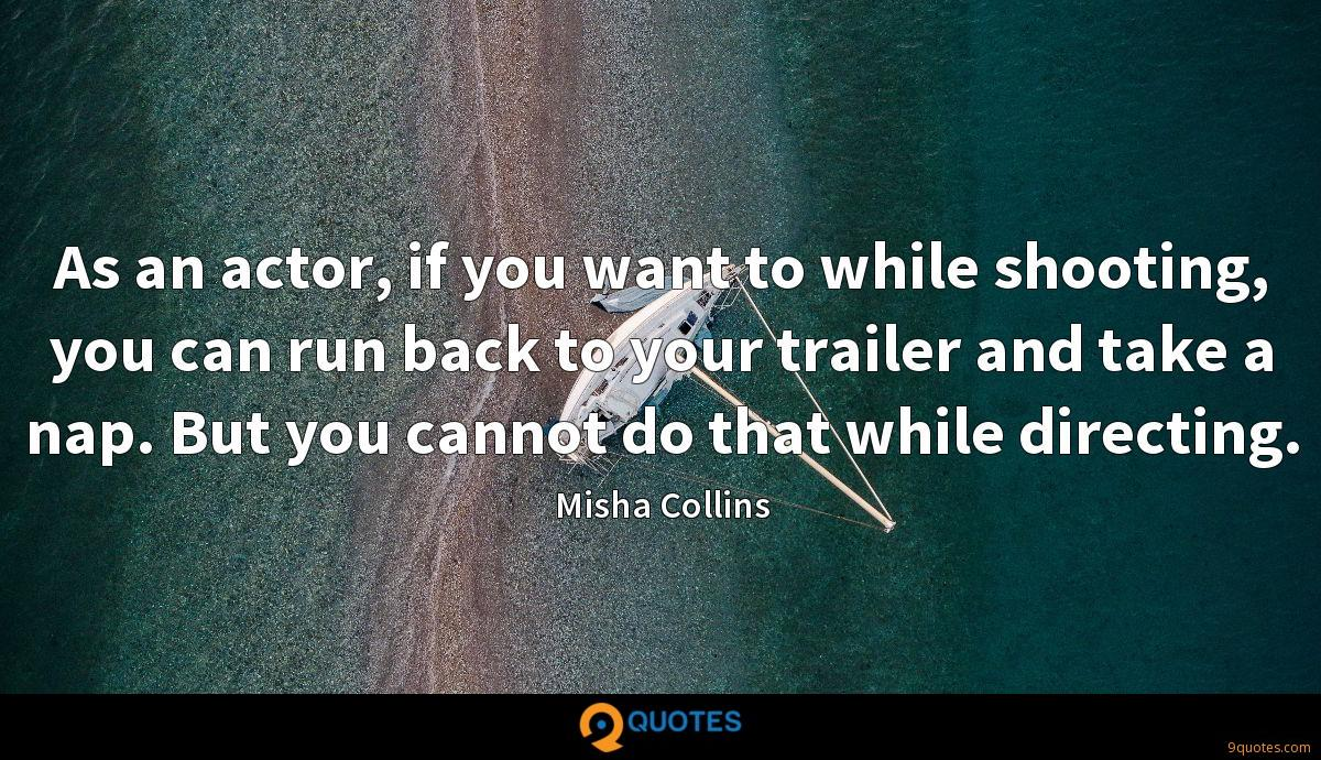 As an actor, if you want to while shooting, you can run back to your trailer and take a nap. But you cannot do that while directing.