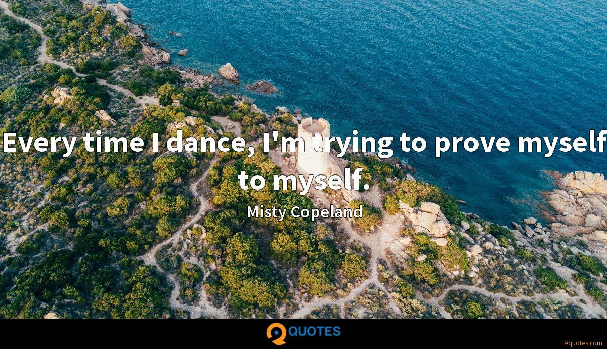 Every time I dance, I'm trying to prove myself to myself.