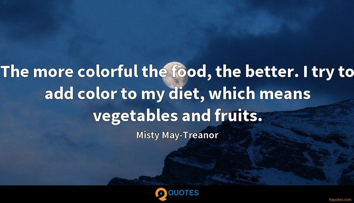 The more colorful the food, the better. I try to add color to my diet, which means vegetables and fruits.