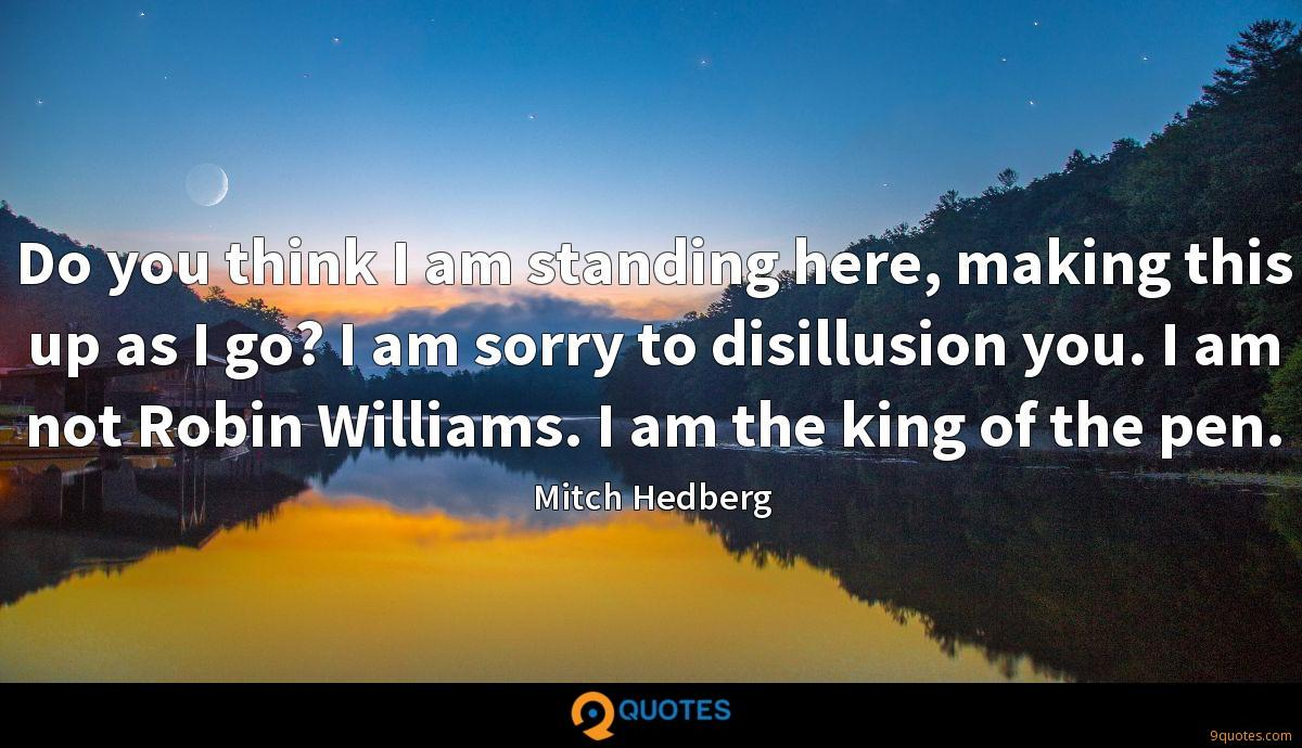 Do you think I am standing here, making this up as I go? I am sorry to disillusion you. I am not Robin Williams. I am the king of the pen.