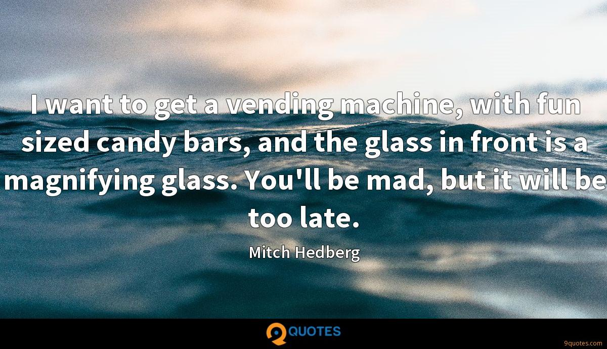 I want to get a vending machine, with fun sized candy bars, and the glass in front is a magnifying glass. You'll be mad, but it will be too late.