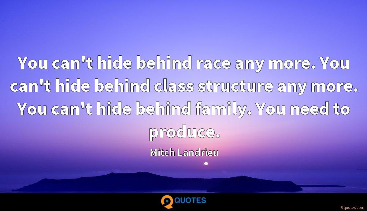 You can't hide behind race any more. You can't hide behind class structure any more. You can't hide behind family. You need to produce.