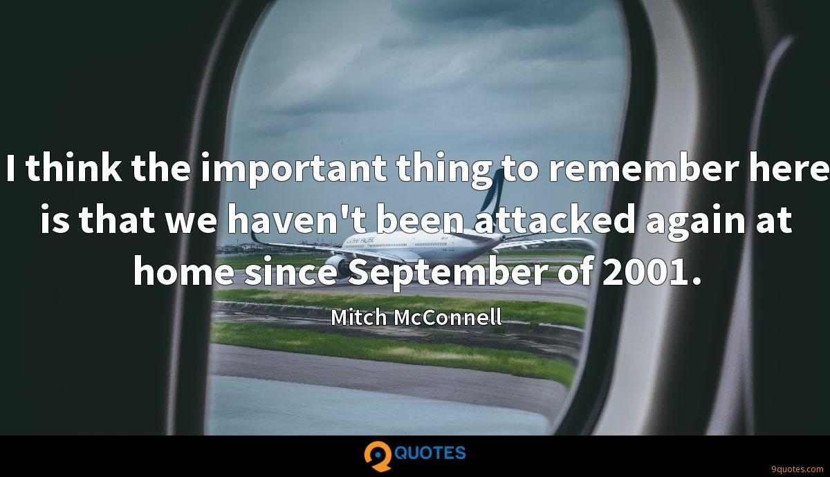 I think the important thing to remember here is that we haven't been attacked again at home since September of 2001.