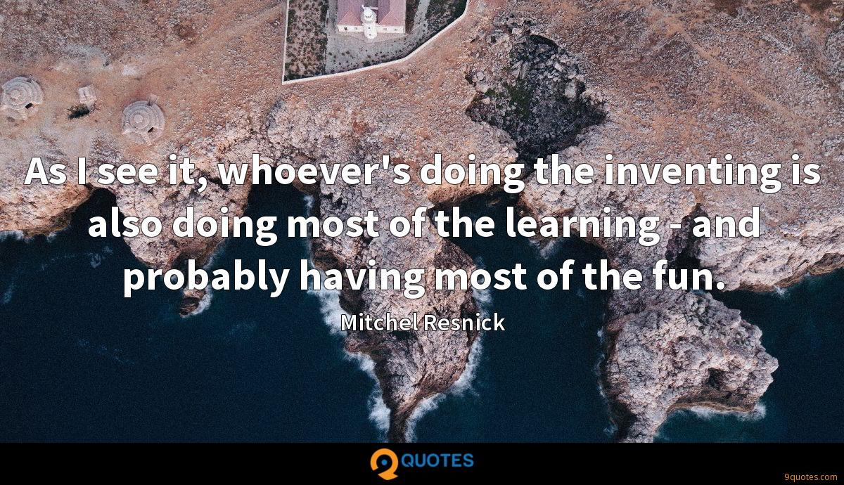 As I see it, whoever's doing the inventing is also doing most of the learning - and probably having most of the fun.