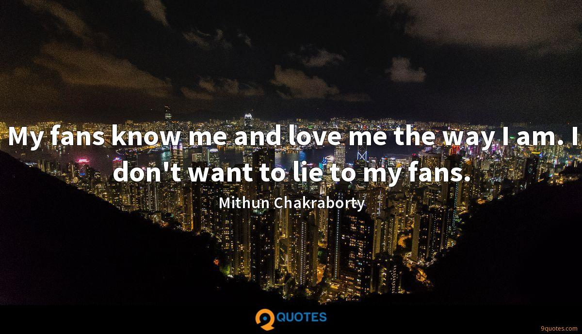 My fans know me and love me the way I am. I don't want to lie to my fans.