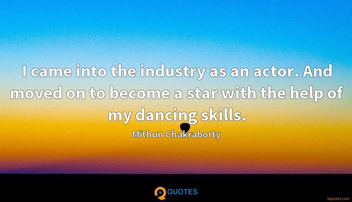 I came into the industry as an actor. And moved on to become a star with the help of my dancing skills.