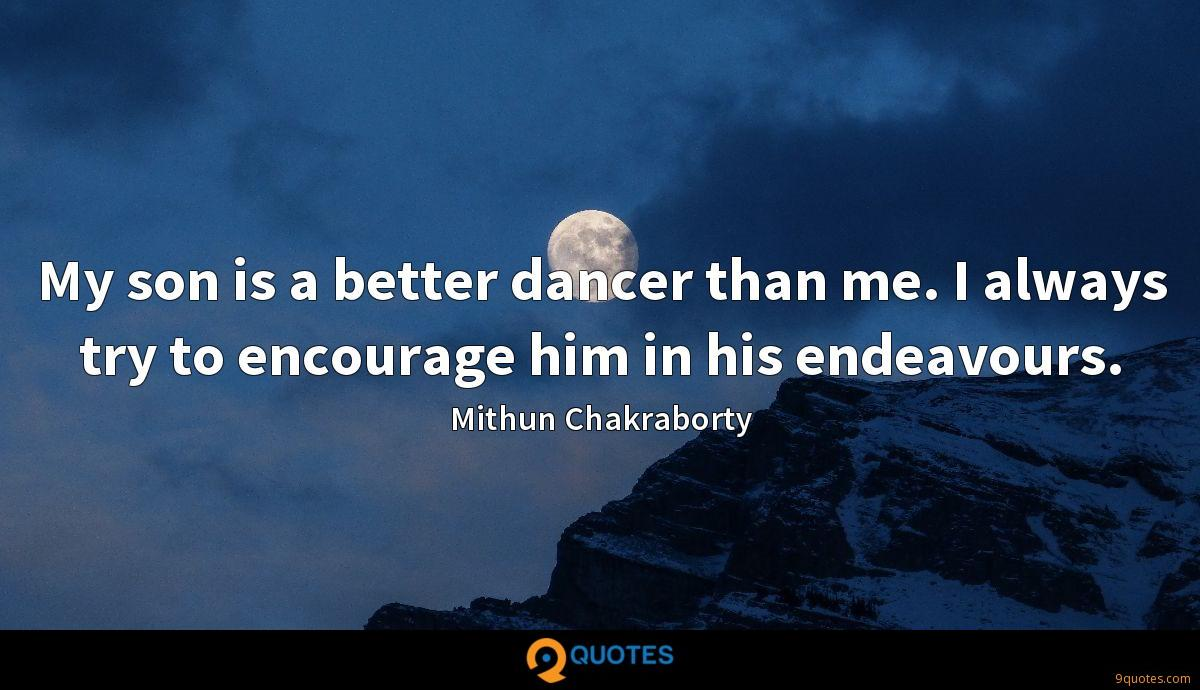 My son is a better dancer than me. I always try to encourage him in his endeavours.