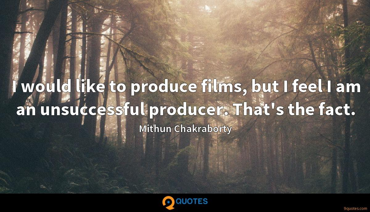 I would like to produce films, but I feel I am an unsuccessful producer. That's the fact.