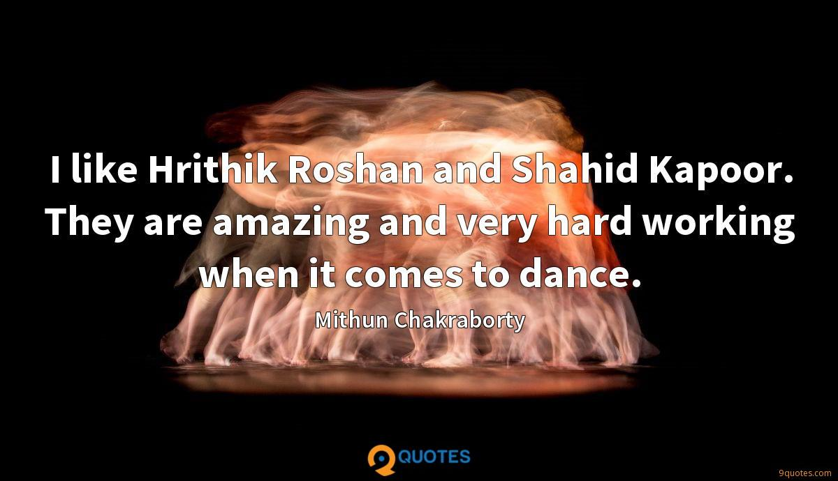 I like Hrithik Roshan and Shahid Kapoor. They are amazing and very hard working when it comes to dance.