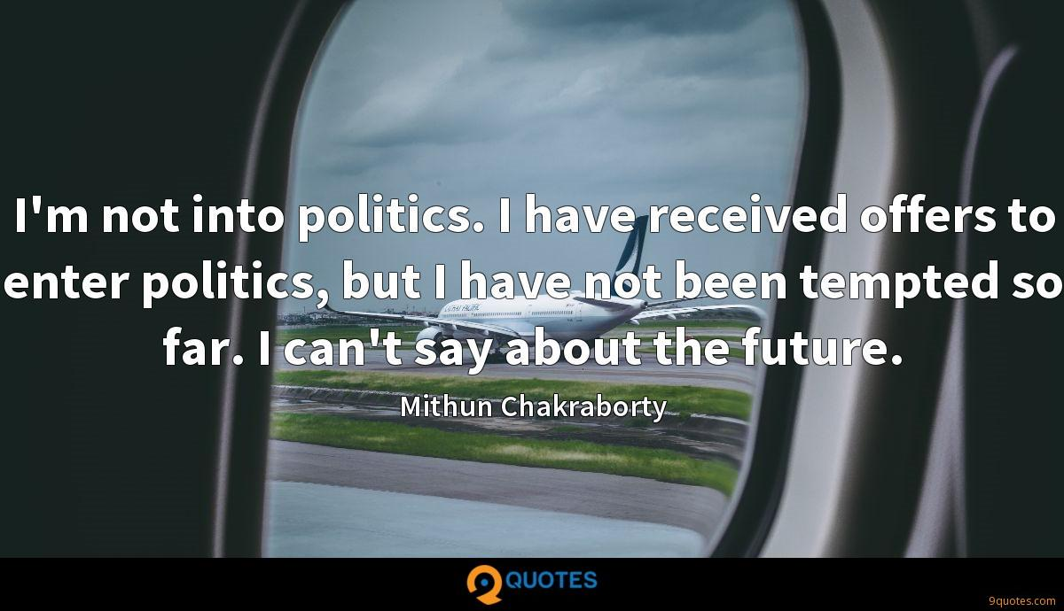 I'm not into politics. I have received offers to enter politics, but I have not been tempted so far. I can't say about the future.