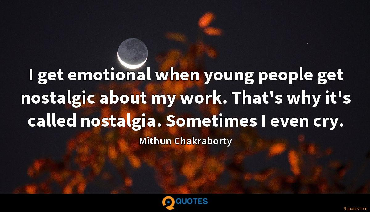 I get emotional when young people get nostalgic about my work. That's why it's called nostalgia. Sometimes I even cry.
