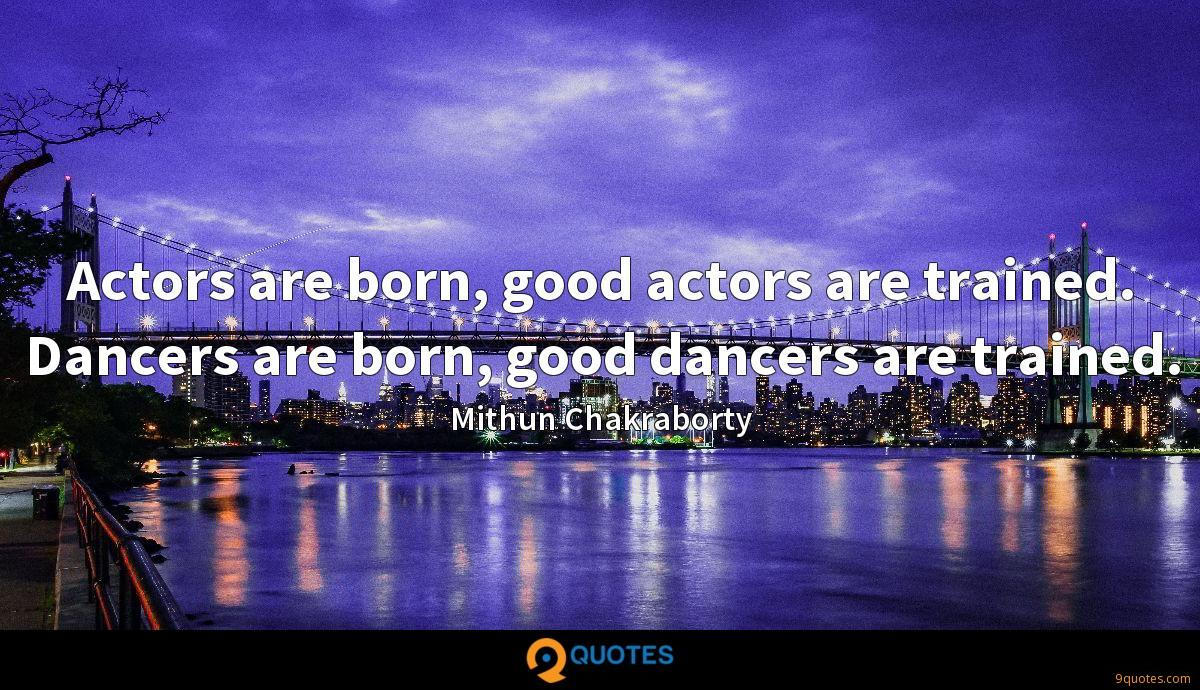 Actors are born, good actors are trained. Dancers are born, good dancers are trained.