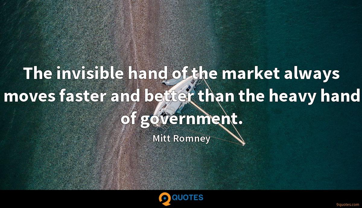 The invisible hand of the market always moves faster and better than the heavy hand of government.